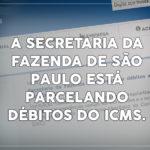 A Secretaria da Fazenda de São Paulo está parcelando débitos do ICMS.